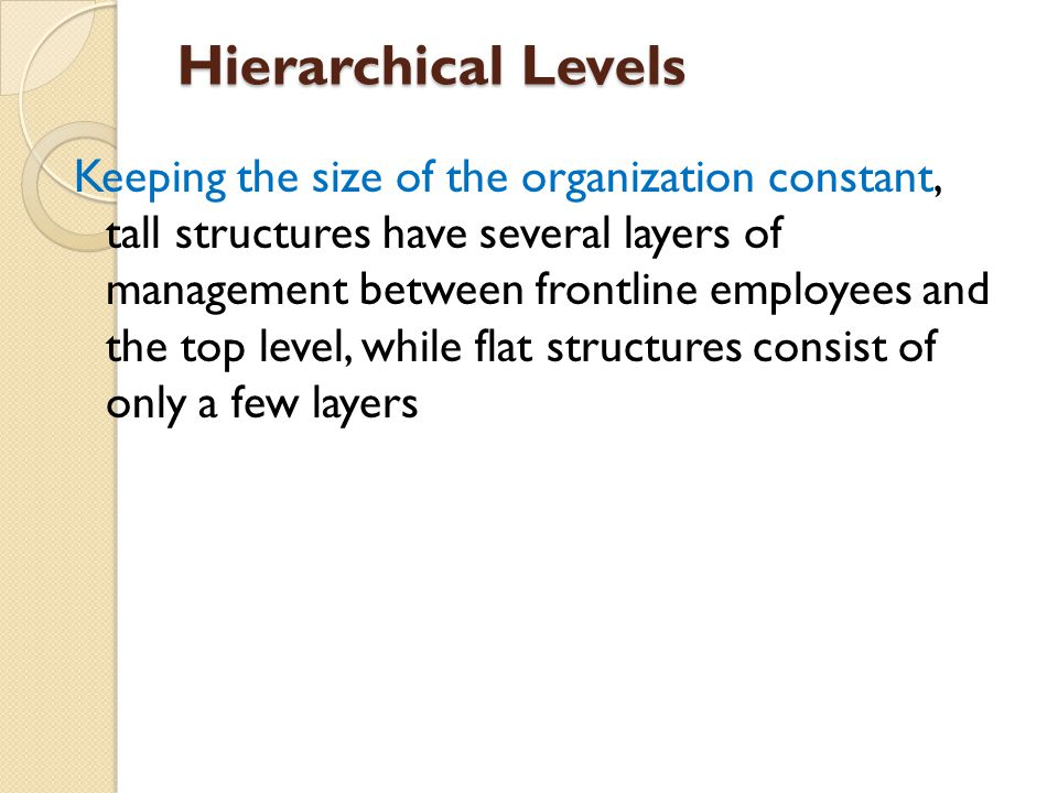 Hierarchical Levels Keeping the size of the organization constant, tall structures have several layers of management between frontline employees and the top level, while flat structures consist of only a few layers