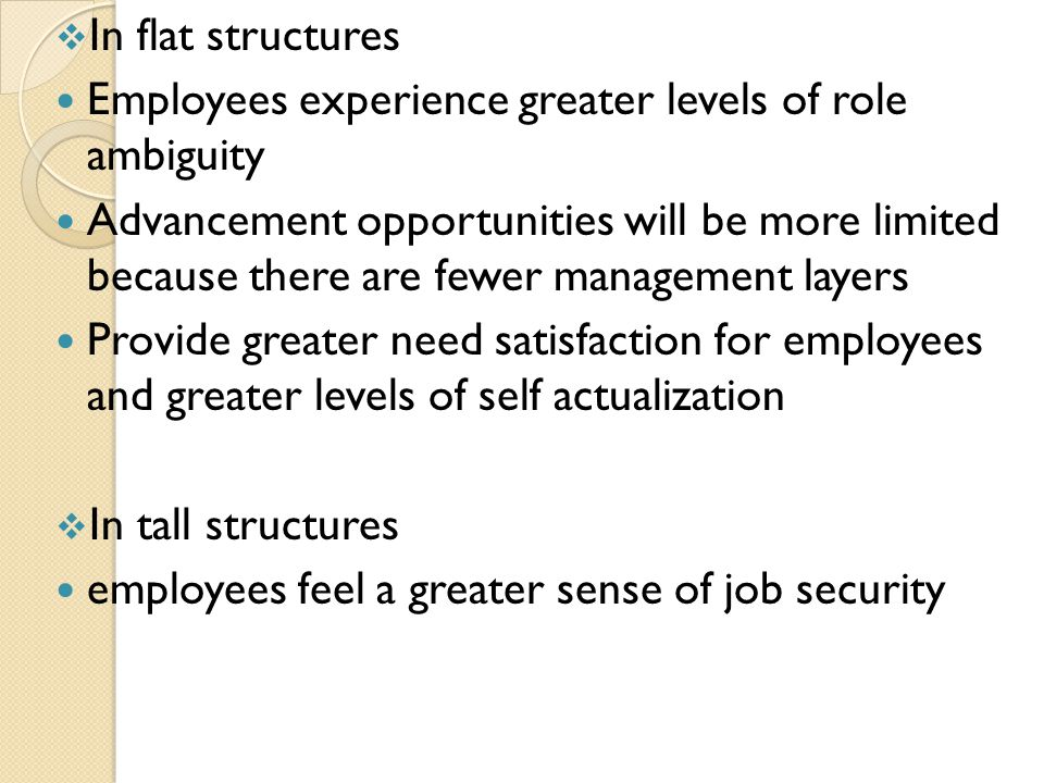  In flat structures Employees experience greater levels of role ambiguity Advancement opportunities will be more limited because there are fewer management layers Provide greater need satisfaction for employees and greater levels of self actualization  In tall structures employees feel a greater sense of job security
