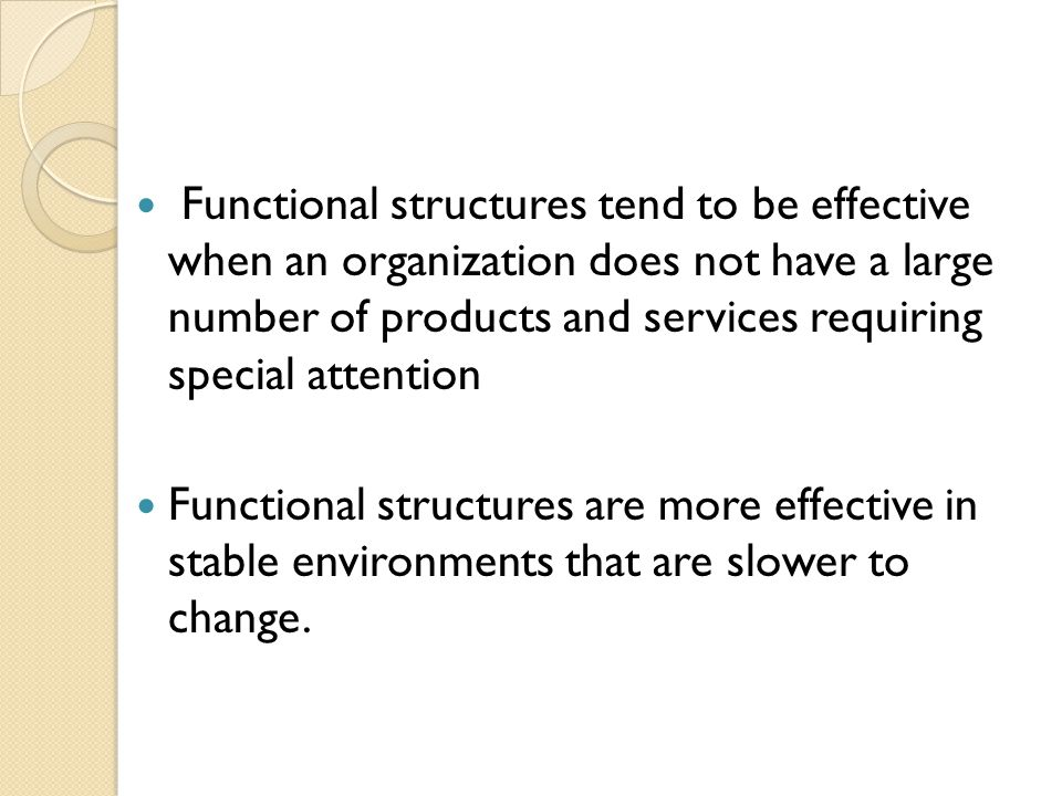 Functional structures tend to be effective when an organization does not have a large number of products and services requiring special attention Functional structures are more effective in stable environments that are slower to change.