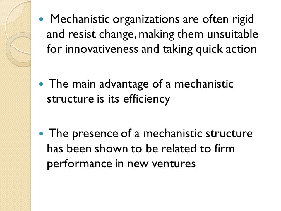 Mechanistic organizations are often rigid and resist change, making them unsuitable for innovativeness and taking quick action The main advantage of a mechanistic structure is its efficiency The presence of a mechanistic structure has been shown to be related to firm performance in new ventures