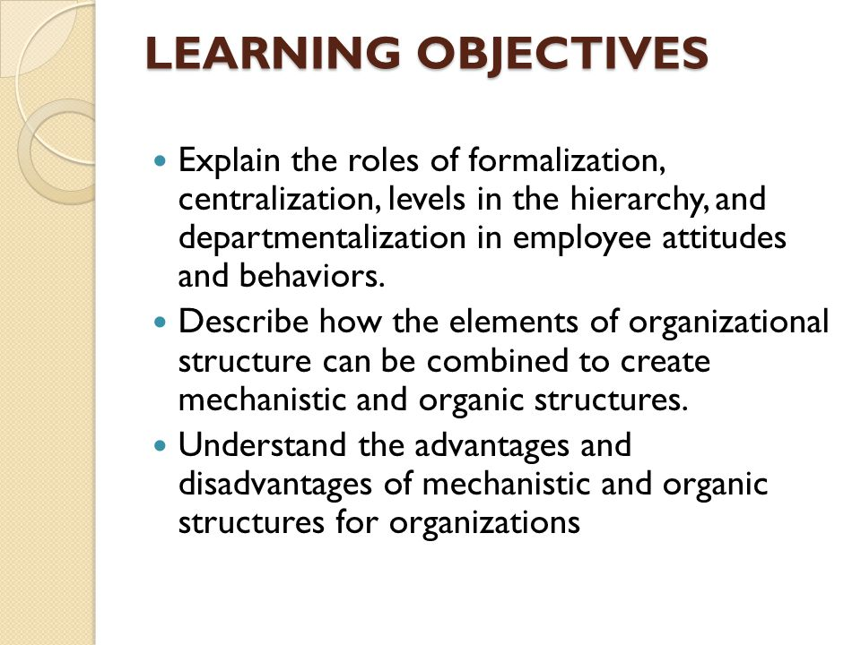LEARNING OBJECTIVES Explain the roles of formalization, centralization, levels in the hierarchy, and departmentalization in employee attitudes and behaviors.