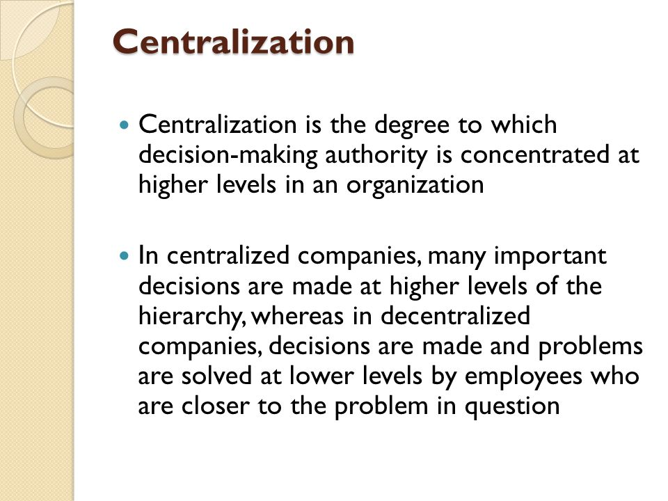 Centralization Centralization is the degree to which decision-making authority is concentrated at higher levels in an organization In centralized companies, many important decisions are made at higher levels of the hierarchy, whereas in decentralized companies, decisions are made and problems are solved at lower levels by employees who are closer to the problem in question
