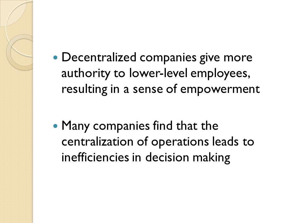 Decentralized companies give more authority to lower-level employees, resulting in a sense of empowerment Many companies find that the centralization of operations leads to inefficiencies in decision making