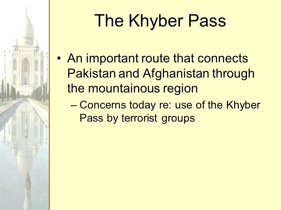 An important route that connects Pakistan and Afghanistan through the mountainous regionAn important route that connects Pakistan and Afghanistan through the mountainous region –Concerns today re: use of the Khyber Pass by terrorist groups