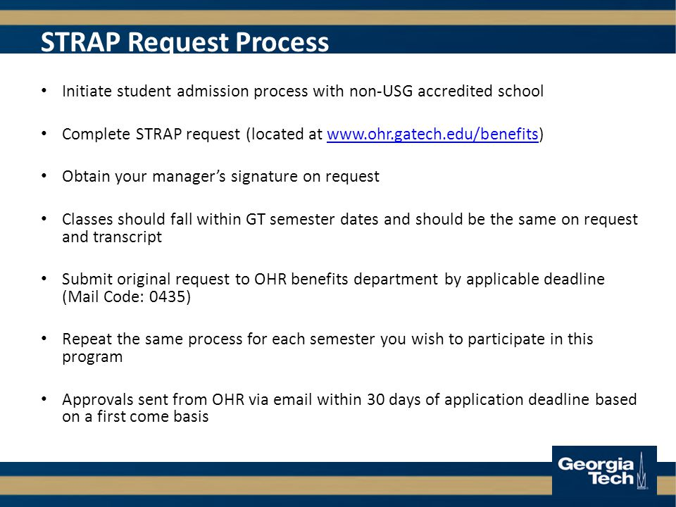 Initiate student admission process with non-USG accredited school Complete STRAP request (located at   Obtain your manager's signature on request Classes should fall within GT semester dates and should be the same on request and transcript Submit original request to OHR benefits department by applicable deadline (Mail Code: 0435) Repeat the same process for each semester you wish to participate in this program Approvals sent from OHR via  within 30 days of application deadline based on a first come basis STRAP Request Process