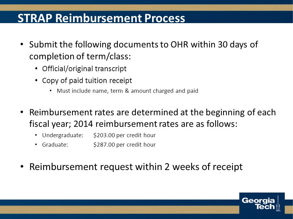 STRAP Reimbursement Process Submit the following documents to OHR within 30 days of completion of term/class: Official/original transcript Copy of paid tuition receipt Must include name, term & amount charged and paid Reimbursement rates are determined at the beginning of each fiscal year; 2014 reimbursement rates are as follows: Undergraduate:$ per credit hour Graduate:$ per credit hour Reimbursement request within 2 weeks of receipt