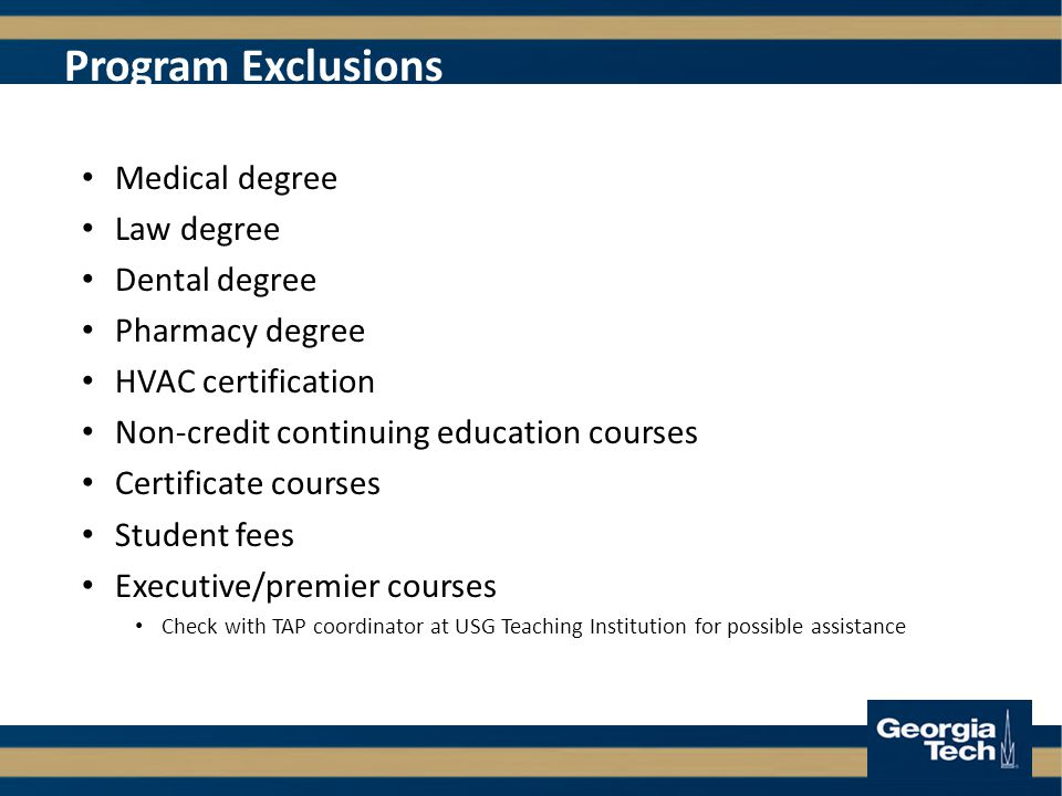 Program Exclusions Medical degree Law degree Dental degree Pharmacy degree HVAC certification Non-credit continuing education courses Certificate courses Student fees Executive/premier courses Check with TAP coordinator at USG Teaching Institution for possible assistance