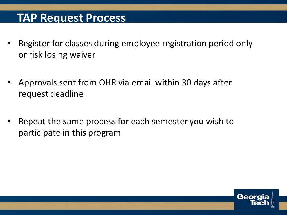 TAP Request Process Register for classes during employee registration period only or risk losing waiver Approvals sent from OHR via  within 30 days after request deadline Repeat the same process for each semester you wish to participate in this program