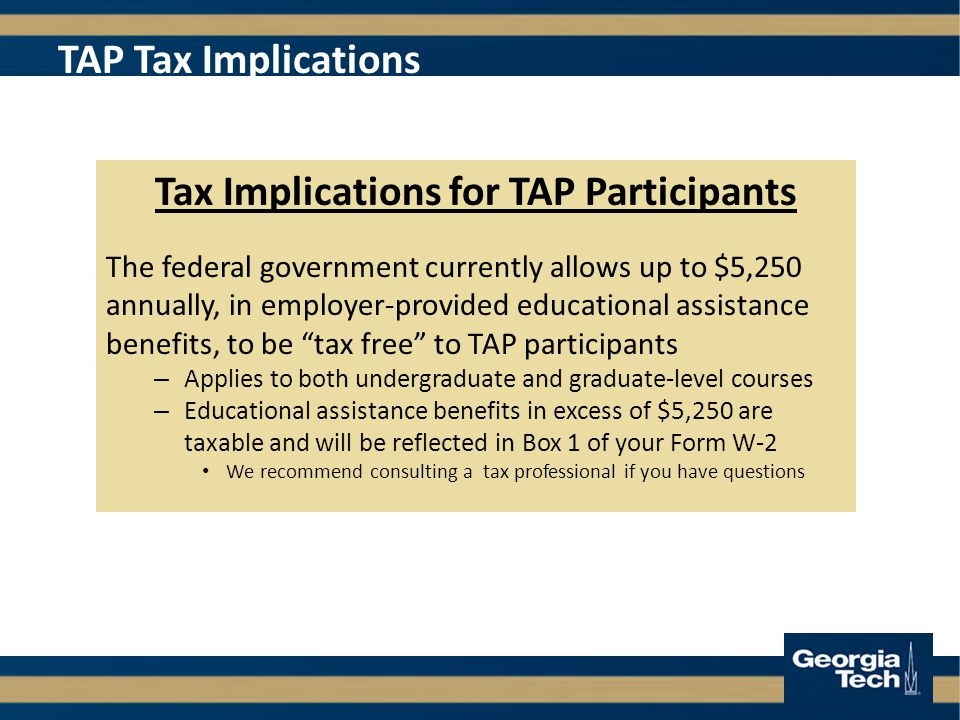 TAP Tax Implications Tax Implications for TAP Participants The federal government currently allows up to $5,250 annually, in employer-provided educational assistance benefits, to be tax free to TAP participants – Applies to both undergraduate and graduate-level courses – Educational assistance benefits in excess of $5,250 are taxable and will be reflected in Box 1 of your Form W-2 We recommend consulting a tax professional if you have questions