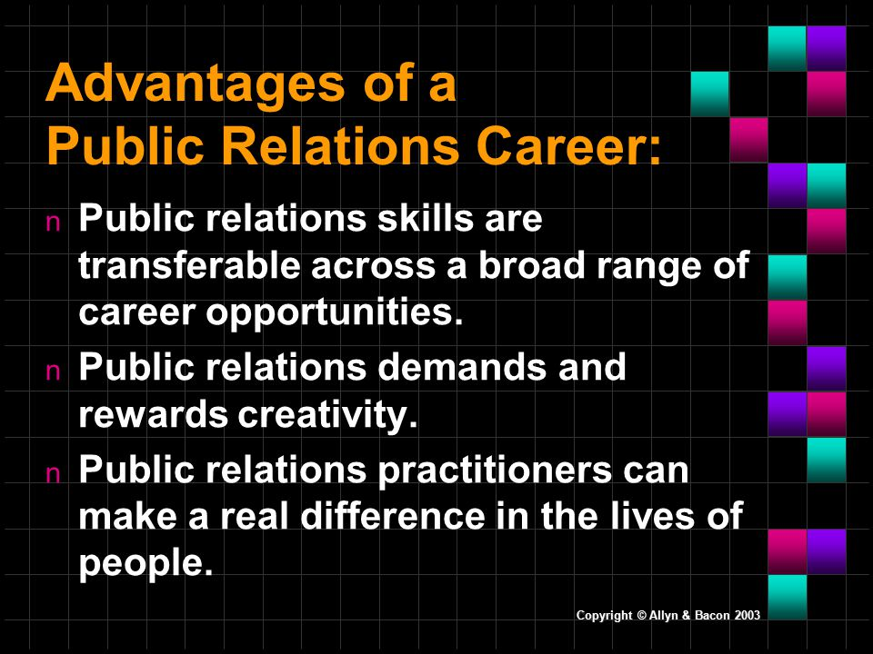 Copyright © Allyn & Bacon 2003 Advantages of a Public Relations Career: n Public relations skills are transferable across a broad range of career opportunities.