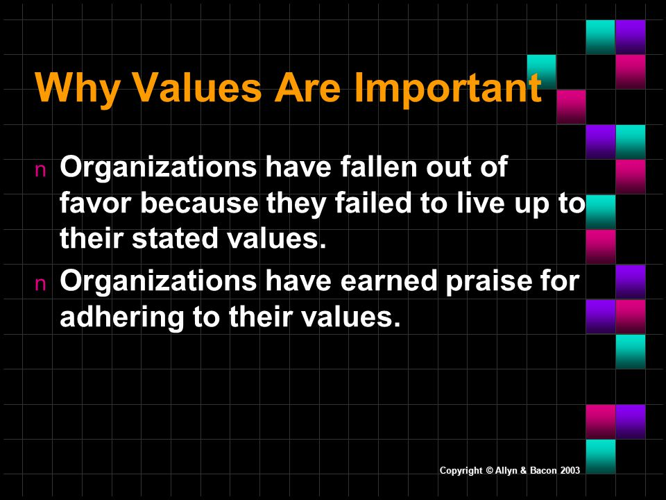 Copyright © Allyn & Bacon 2003 Why Values Are Important n Organizations have fallen out of favor because they failed to live up to their stated values.
