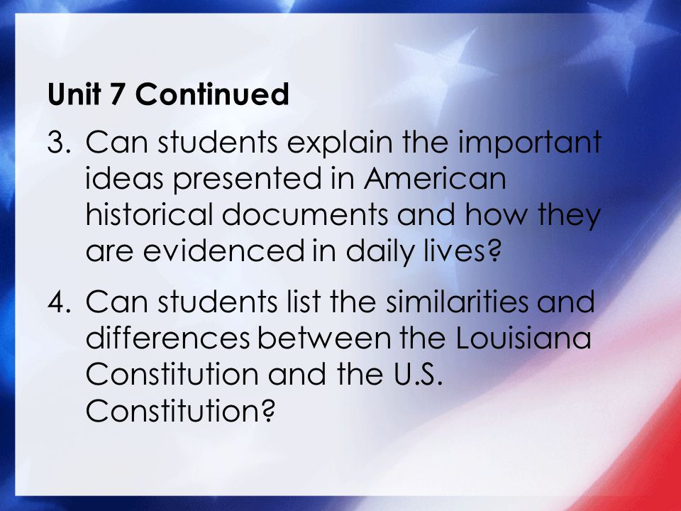 Unit 7 Continued 3.Can students explain the important ideas presented in American historical documents and how they are evidenced in daily lives.