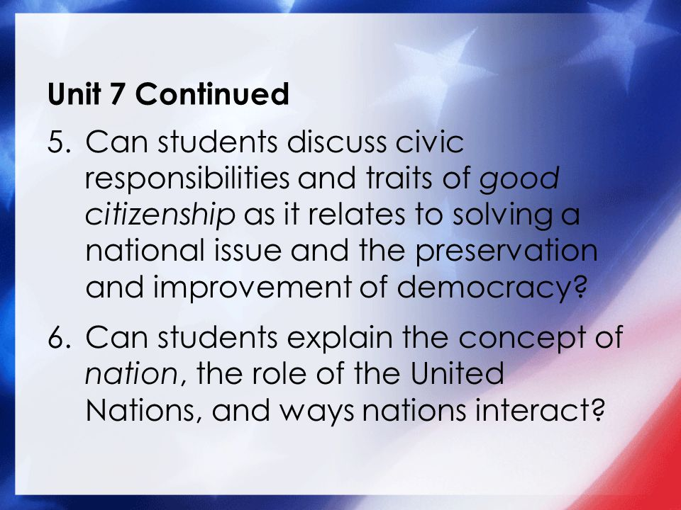 Unit 7 Continued 5.Can students discuss civic responsibilities and traits of good citizenship as it relates to solving a national issue and the preservation and improvement of democracy.