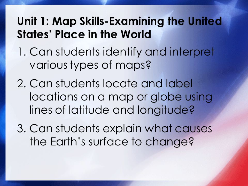 Unit 1: Map Skills-Examining the United States' Place in the World 1.Can students identify and interpret various types of maps.
