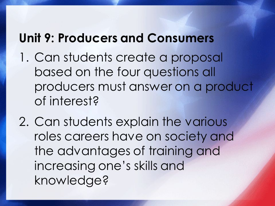 Unit 9: Producers and Consumers 1.Can students create a proposal based on the four questions all producers must answer on a product of interest.
