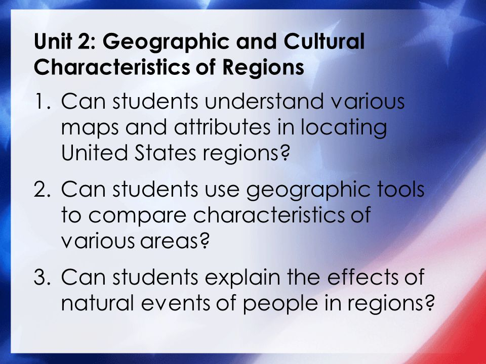 Unit 2: Geographic and Cultural Characteristics of Regions 1.Can students understand various maps and attributes in locating United States regions.