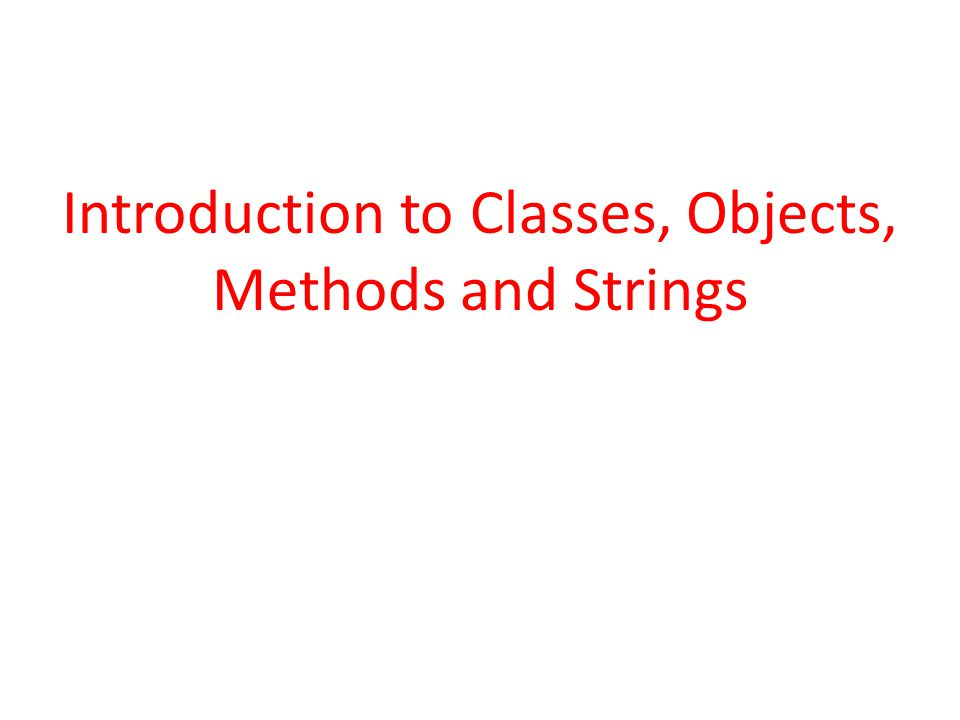 Introduction to Classes, Objects, Methods and Strings