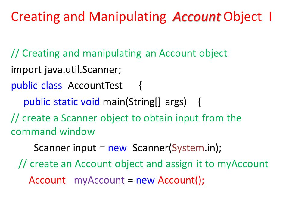 Account Creating and Manipulating Account Object I // Creating and manipulating an Account object import java.util.Scanner; public class AccountTest { public static void main(String[] args) { // create a Scanner object to obtain input from the command window Scanner input = new Scanner(System.in); // create an Account object and assign it to myAccount Account myAccount = new Account();