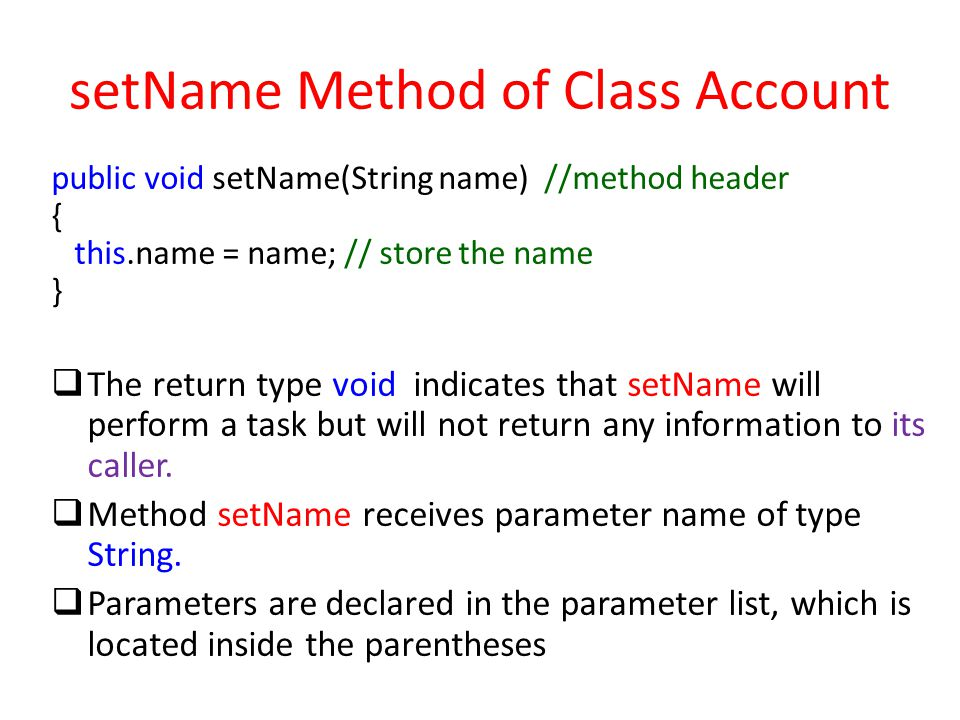 setName Method of Class Account public void setName(String name) //method header { this.name = name; // store the name }  The return type void indicates that setName will perform a task but will not return any information to its caller.