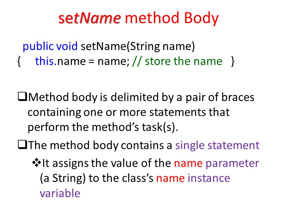 setName setName method Body public void setName(String name) { this.name = name; // store the name }  Method body is delimited by a pair of braces containing one or more statements that perform the method's task(s).