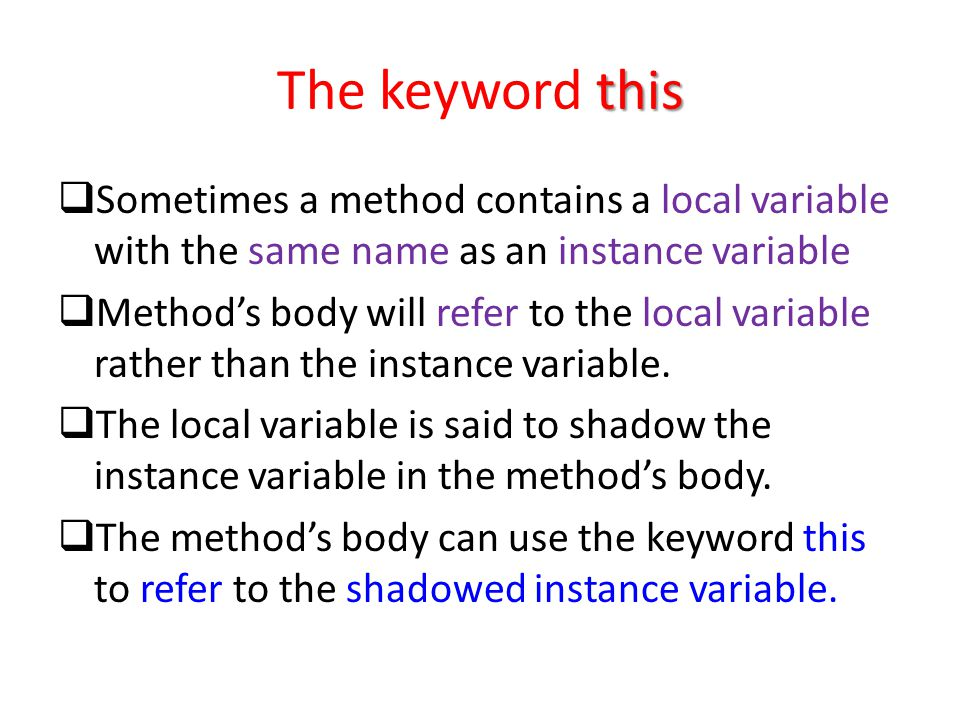 this The keyword this  Sometimes a method contains a local variable with the same name as an instance variable  Method's body will refer to the local variable rather than the instance variable.