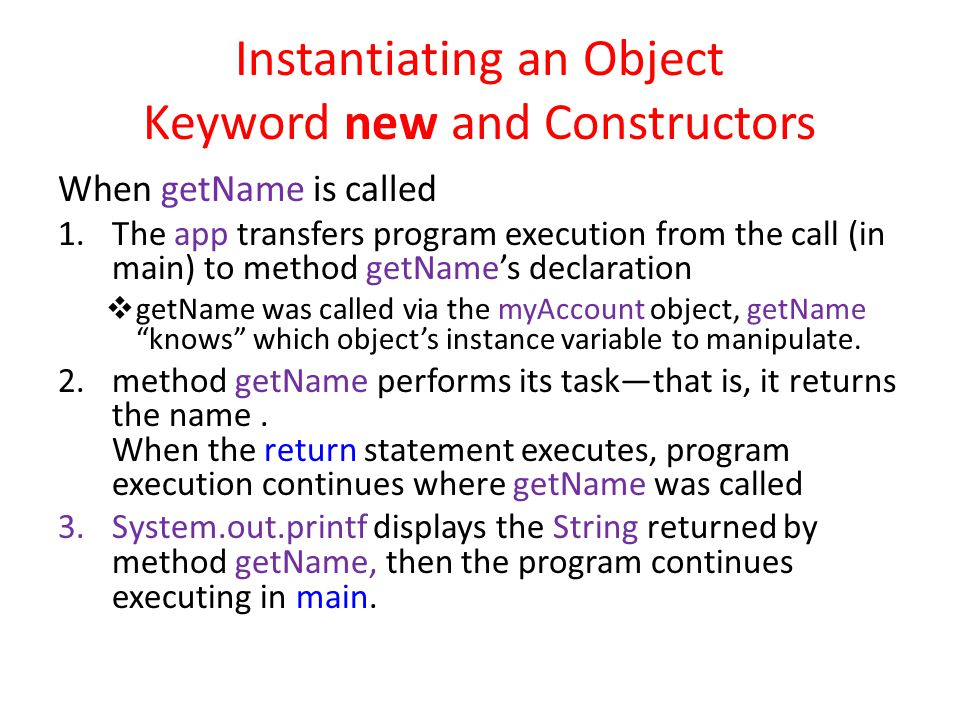 Instantiating an Object Keyword new and Constructors When getName is called 1.The app transfers program execution from the call (in main) to method getName's declaration  getName was called via the myAccount object, getName knows which object's instance variable to manipulate.