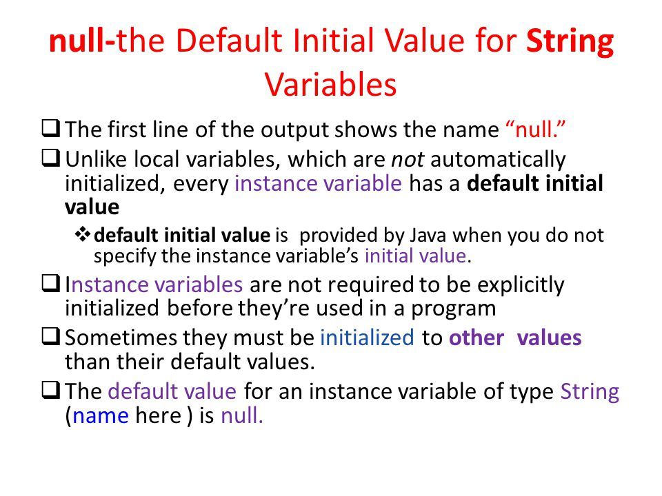 null-the Default Initial Value for String Variables  The first line of the output shows the name null.  Unlike local variables, which are not automatically initialized, every instance variable has a default initial value  default initial value is provided by Java when you do not specify the instance variable's initial value.