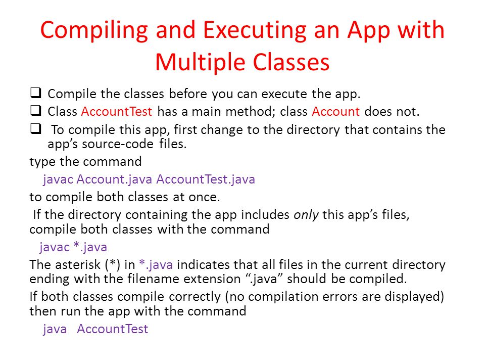 Compiling and Executing an App with Multiple Classes  Compile the classes before you can execute the app.