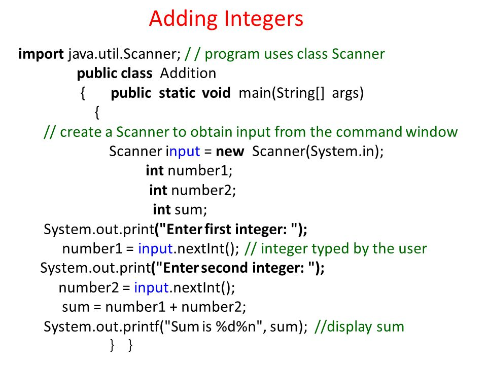 import java.util.Scanner; / / program uses class Scanner public class Addition { public static void main(String[] args) { // create a Scanner to obtain input from the command window Scanner input = new Scanner(System.in); int number1; int number2; int sum; System.out.print( Enter first integer: ); number1 = input.nextInt(); // integer typed by the user System.out.print( Enter second integer: ); number2 = input.nextInt(); sum = number1 + number2; System.out.printf( Sum is %d%n , sum); //display sum } } Adding Integers