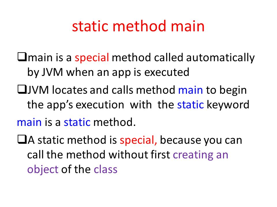 static method main  main is a special method called automatically by JVM when an app is executed  JVM locates and calls method main to begin the app's execution with the static keyword main is a static method.