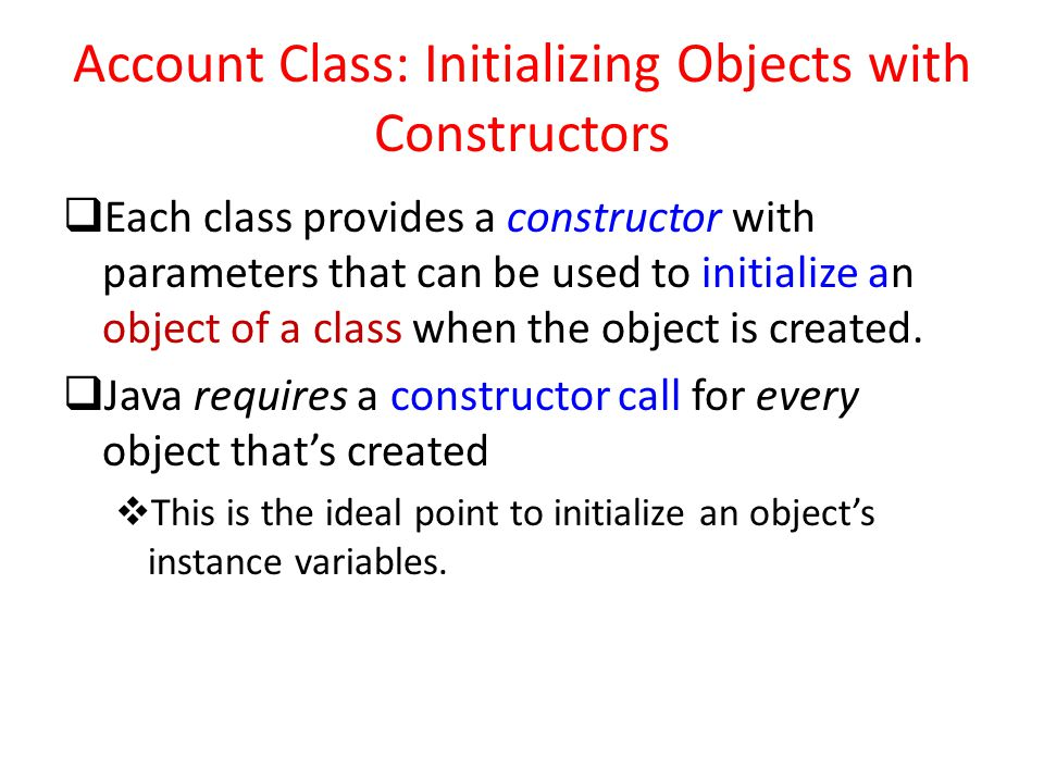 Account Class: Initializing Objects with Constructors  Each class provides a constructor with parameters that can be used to initialize an object of a class when the object is created.