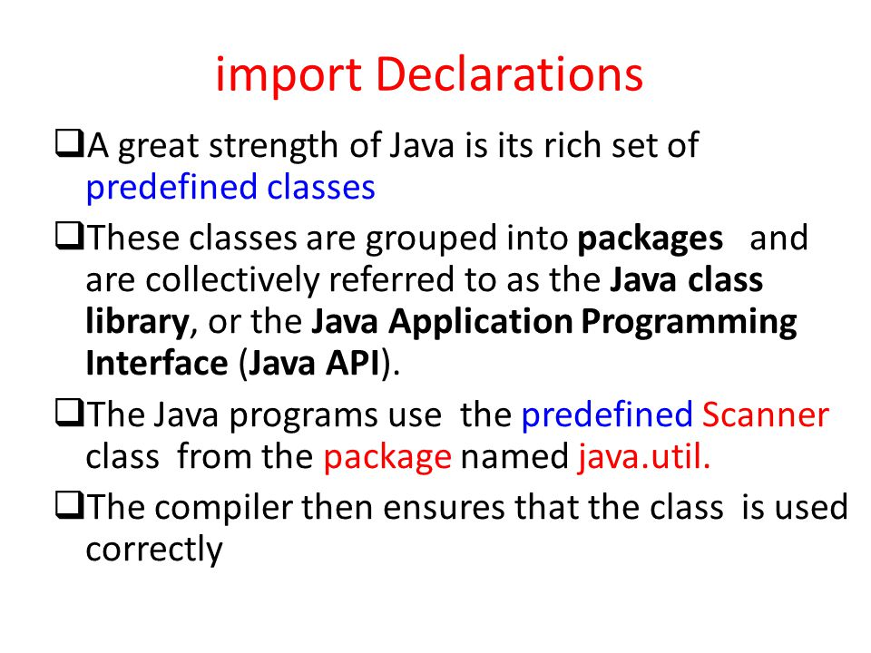 import Declarations  A great strength of Java is its rich set of predefined classes  These classes are grouped into packages and are collectively referred to as the Java class library, or the Java Application Programming Interface (Java API).