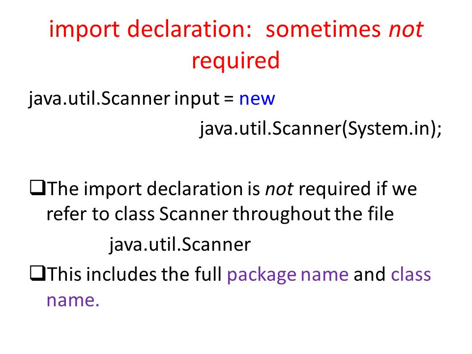 import declaration: sometimes not required java.util.Scanner input = new java.util.Scanner(System.in);  The import declaration is not required if we refer to class Scanner throughout the file java.util.Scanner  This includes the full package name and class name.