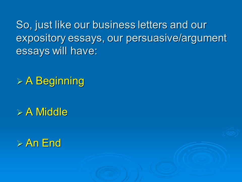 So, just like our business letters and our expository essays, our persuasive/argument essays will have:  A Beginning  A Middle  An End