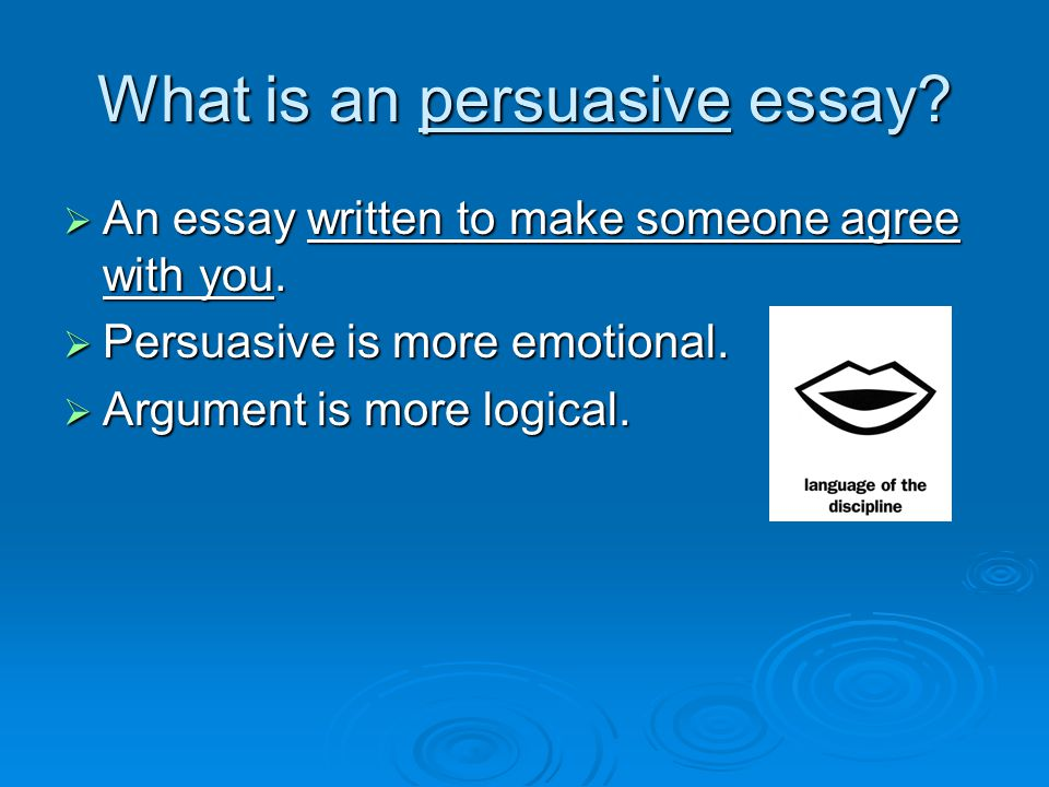 What is an persuasive essay.  An essay written to make someone agree with you.