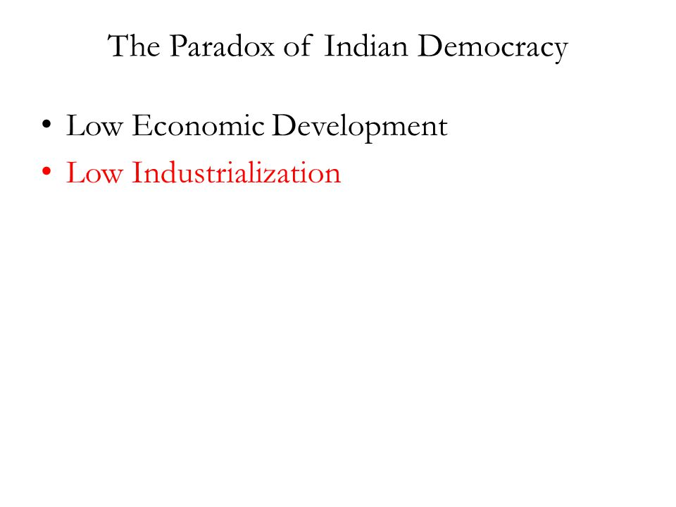 The Paradox of Indian Democracy Low Economic Development Low Industrialization