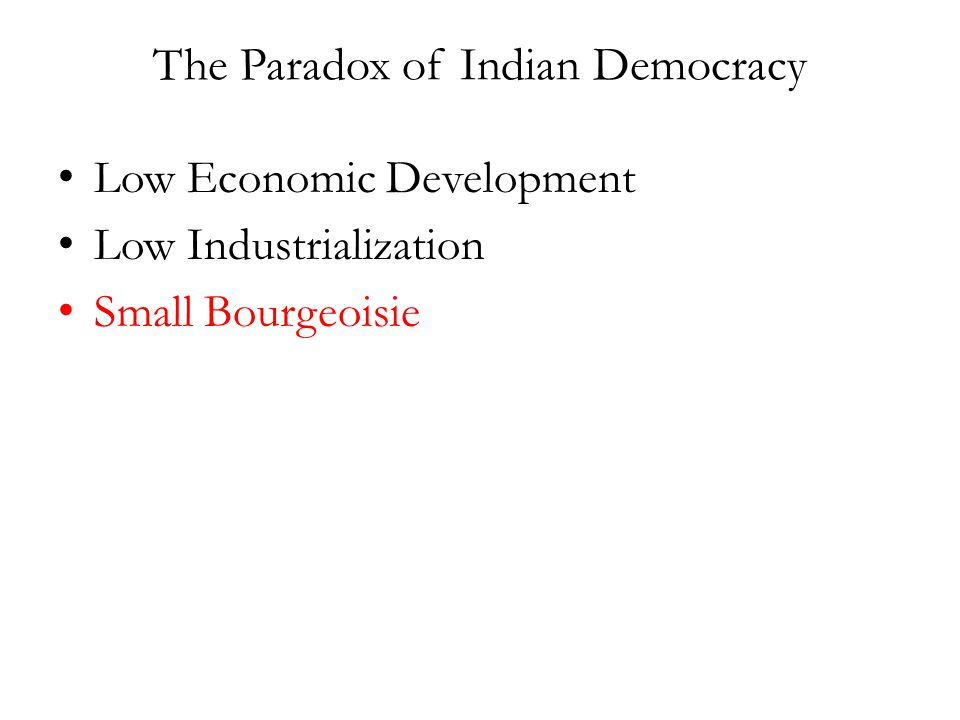 The Paradox of Indian Democracy Low Economic Development Low Industrialization Small Bourgeoisie
