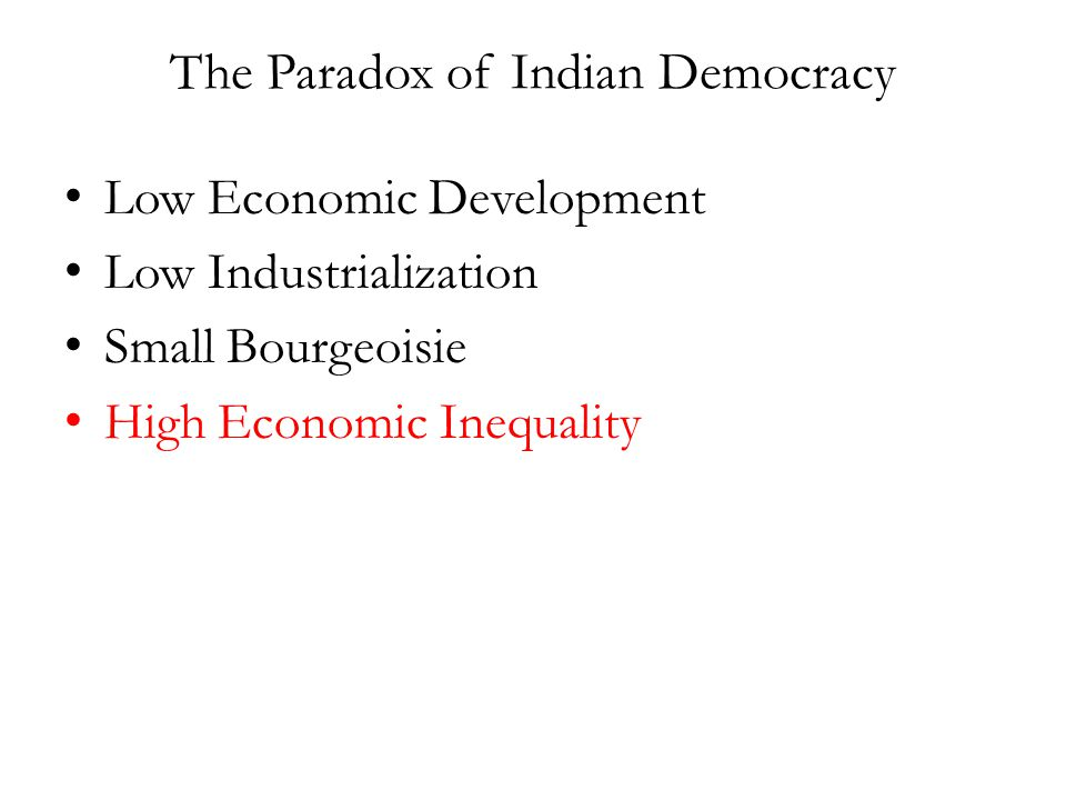 The Paradox of Indian Democracy Low Economic Development Low Industrialization Small Bourgeoisie High Economic Inequality