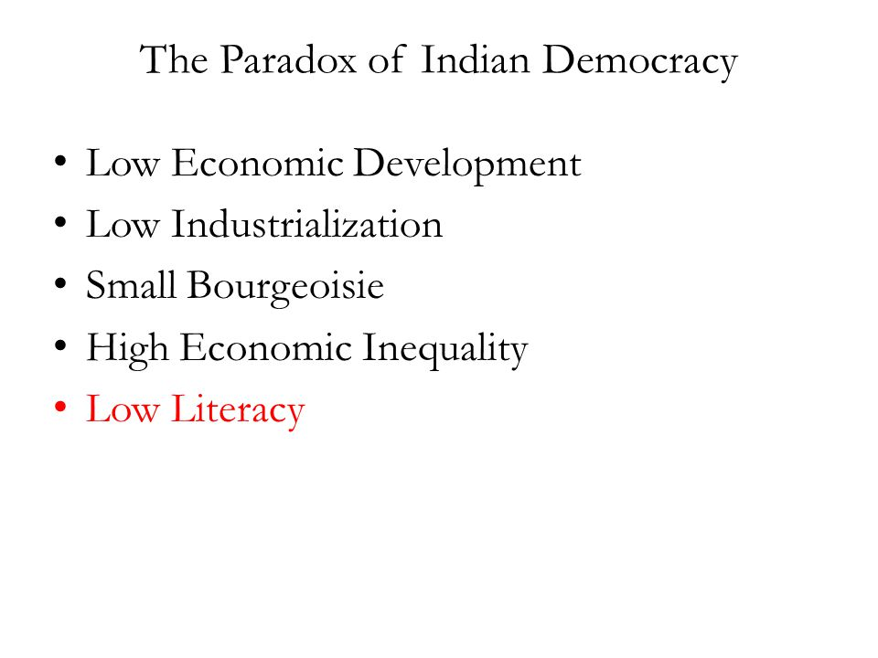 The Paradox of Indian Democracy Low Economic Development Low Industrialization Small Bourgeoisie High Economic Inequality Low Literacy