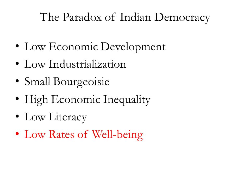 The Paradox of Indian Democracy Low Economic Development Low Industrialization Small Bourgeoisie High Economic Inequality Low Literacy Low Rates of Well-being