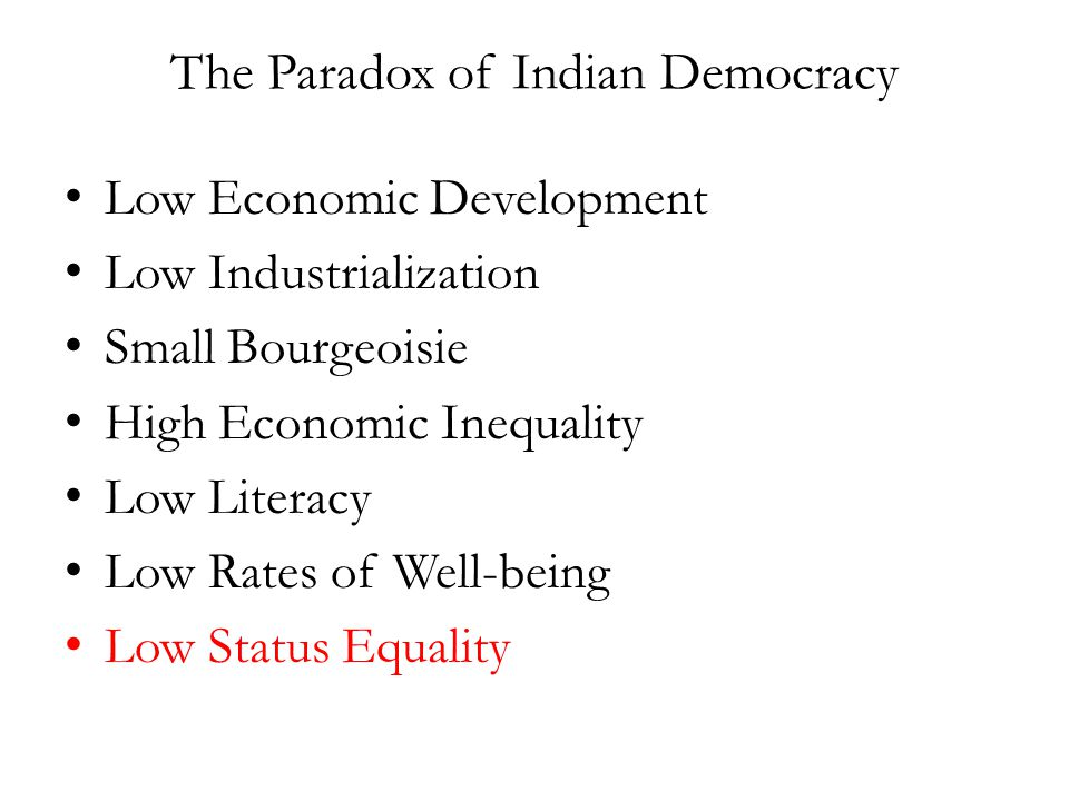 The Paradox of Indian Democracy Low Economic Development Low Industrialization Small Bourgeoisie High Economic Inequality Low Literacy Low Rates of Well-being Low Status Equality
