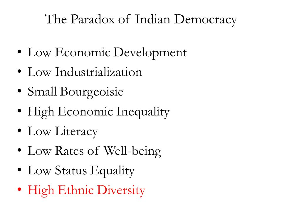 The Paradox of Indian Democracy Low Economic Development Low Industrialization Small Bourgeoisie High Economic Inequality Low Literacy Low Rates of Well-being Low Status Equality High Ethnic Diversity