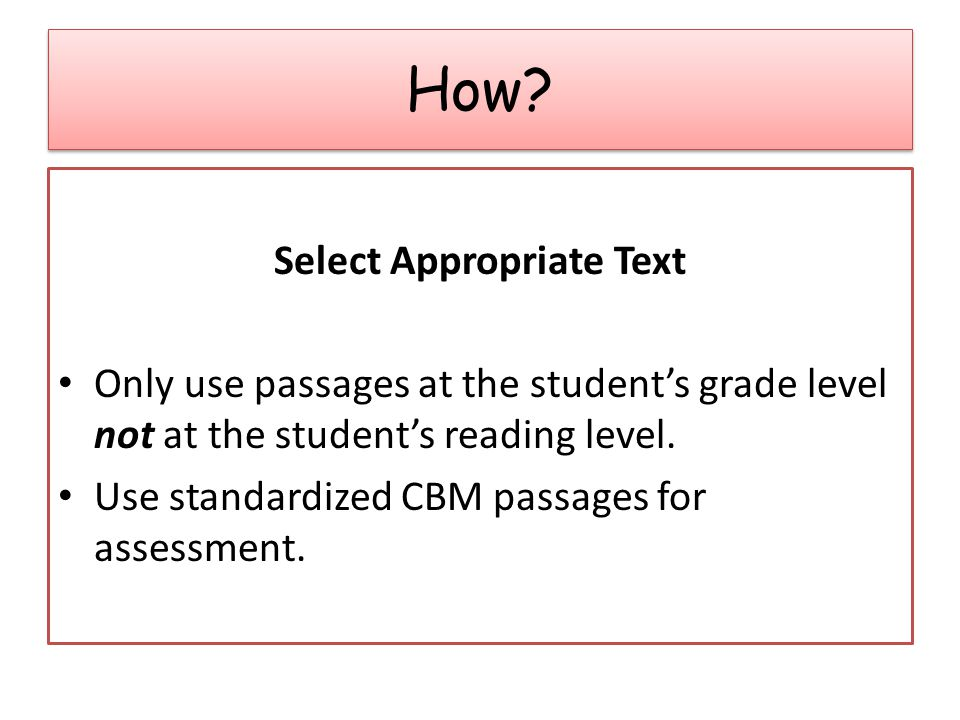 Select Appropriate Text Only use passages at the student's grade level not at the student's reading level.