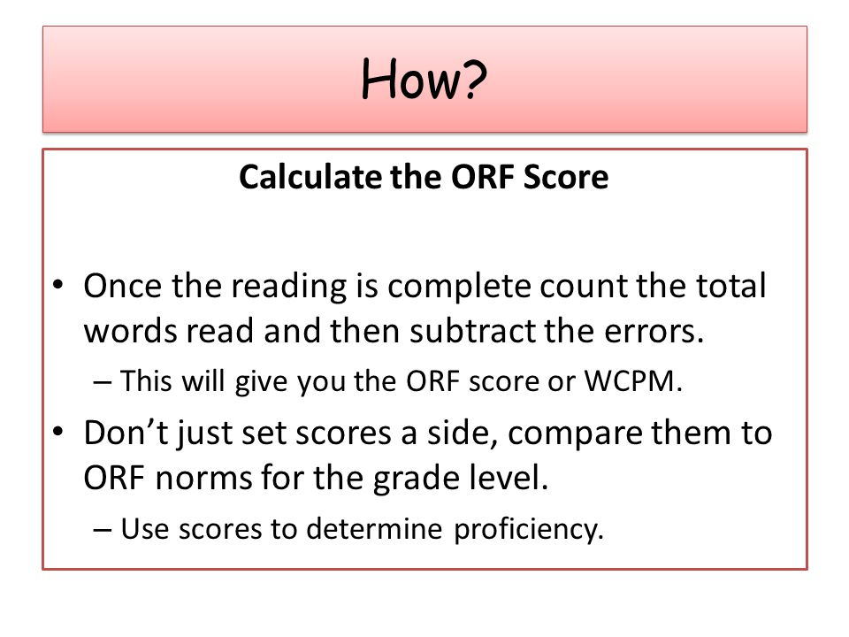 Calculate the ORF Score Once the reading is complete count the total words read and then subtract the errors.