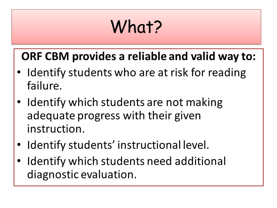 ORF CBM provides a reliable and valid way to: Identify students who are at risk for reading failure.