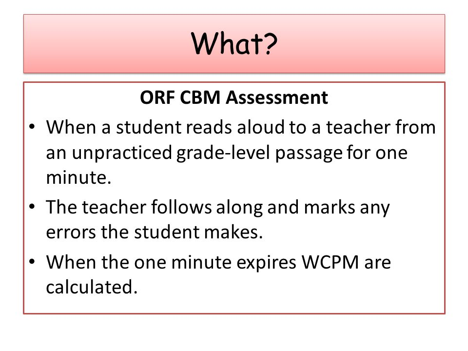 ORF CBM Assessment When a student reads aloud to a teacher from an unpracticed grade-level passage for one minute.