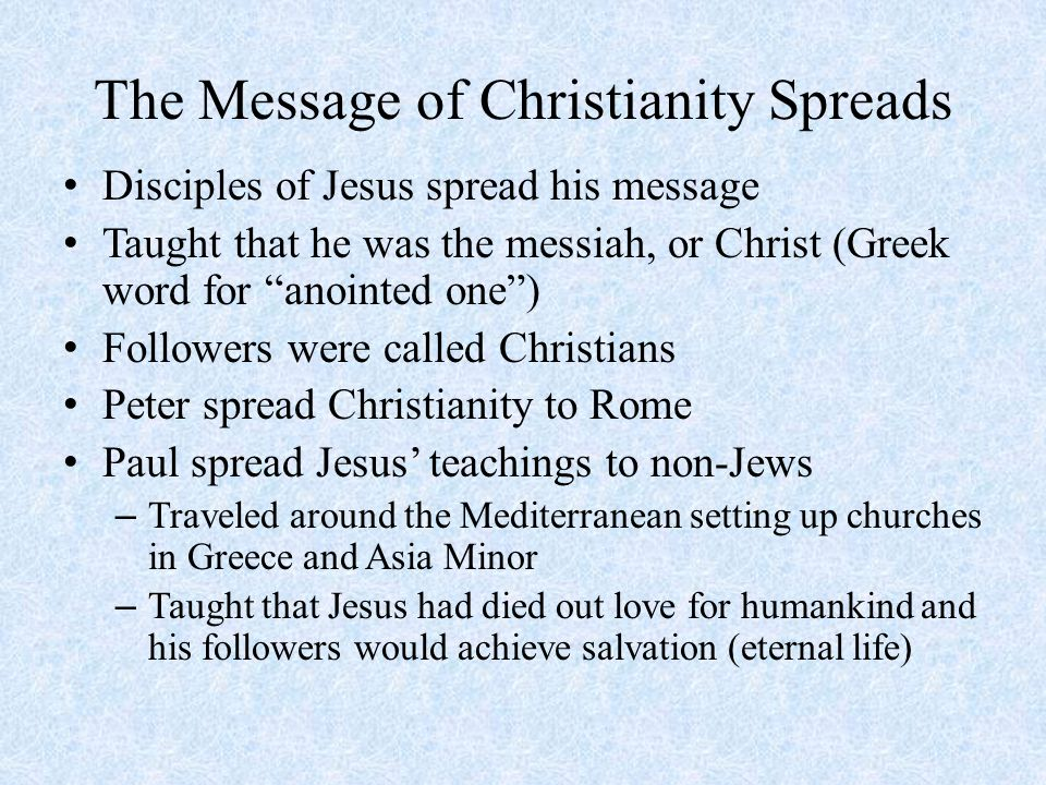The Message of Christianity Spreads Disciples of Jesus spread his message Taught that he was the messiah, or Christ (Greek word for anointed one ) Followers were called Christians Peter spread Christianity to Rome Paul spread Jesus' teachings to non-Jews – Traveled around the Mediterranean setting up churches in Greece and Asia Minor – Taught that Jesus had died out love for humankind and his followers would achieve salvation (eternal life)
