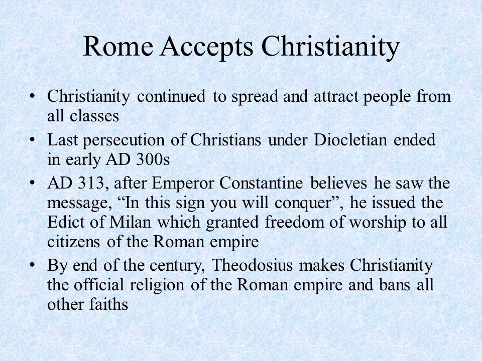 Rome Accepts Christianity Christianity continued to spread and attract people from all classes Last persecution of Christians under Diocletian ended in early AD 300s AD 313, after Emperor Constantine believes he saw the message, In this sign you will conquer , he issued the Edict of Milan which granted freedom of worship to all citizens of the Roman empire By end of the century, Theodosius makes Christianity the official religion of the Roman empire and bans all other faiths