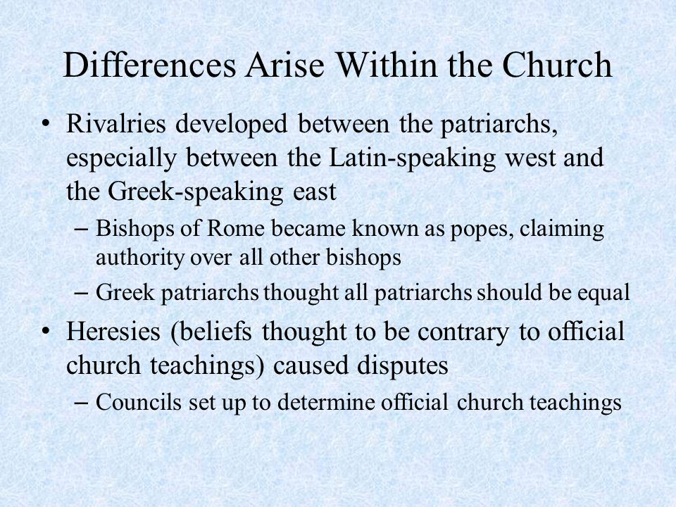 Differences Arise Within the Church Rivalries developed between the patriarchs, especially between the Latin-speaking west and the Greek-speaking east – Bishops of Rome became known as popes, claiming authority over all other bishops – Greek patriarchs thought all patriarchs should be equal Heresies (beliefs thought to be contrary to official church teachings) caused disputes – Councils set up to determine official church teachings