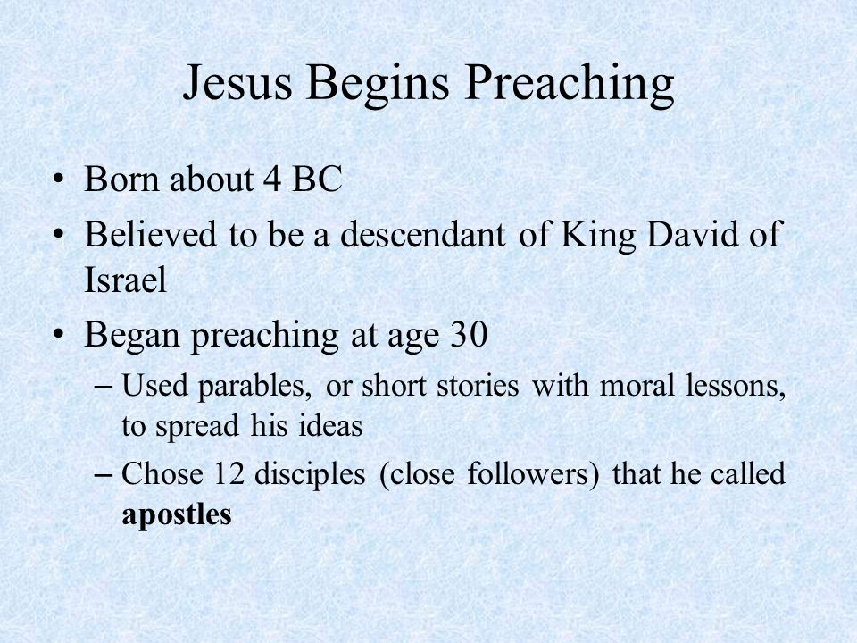 Jesus Begins Preaching Born about 4 BC Believed to be a descendant of King David of Israel Began preaching at age 30 – Used parables, or short stories with moral lessons, to spread his ideas – Chose 12 disciples (close followers) that he called apostles